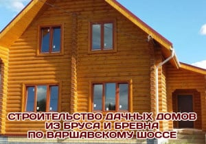 Строительство срубов, дачных домов, бань на Варшавском шоссе